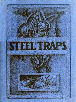 Steel Traps, Describes the Various Makes and Tells How to Use Them — Also Chapters on Care of Pelts, Etc. [Illustrated]