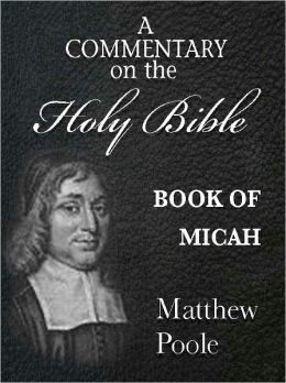Matthew Poole's Commentary on the Holy Bible - Book of Micah (Annotated)