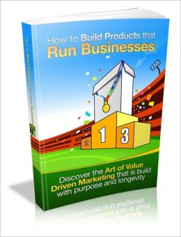 How To Build Products That Run Businesses - Discover The Art Of Value Driven Marketing That Is Build With Purpose And Longevity