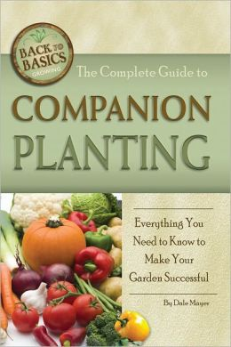 The Complete Guide to Companion Planting: Everything You Need to Know to Make Your Garden and Ornamental Plants Thrive