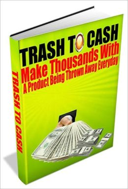 Trash To Cash - Make Thousands With A Product Being Thrown Away Everyday