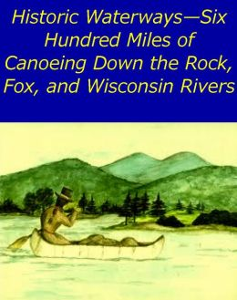 Historic Waterways,Six Hundred Miles of Canoeing Down the Rock, Fox, and Wisconsin Rivers [Illustrated edition]