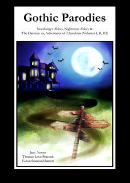 Gothic Parodies: Northanger Abbey, Nightmare Abbey & The Heroine: or, Adventures of Cherubina (Volumes I, II, III)
