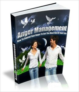 Anger Management - How To Control Your Anger To Get The Most Out Of Your Life