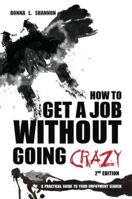 How to Get a Job Without Going Crazy: A Practical Guide to your Employment Search