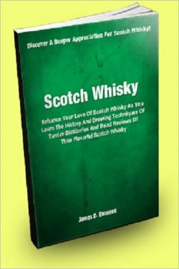Scotch Whisky; Enhance Your Love Of Scotch Whisky As You Learn The History And Brewing Techniques Of Twelve Distilleries And Read Reviews Of Their Flavorful Scotch Whisky