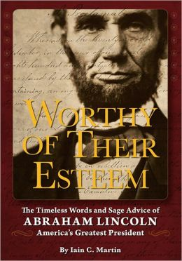 Worthy of Their Esteem: The Timeless Words and Sage Advice of Abraham Lincoln