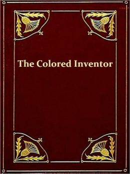 The Colored Inventor, A Record of Fifty Years [Illustrated]
