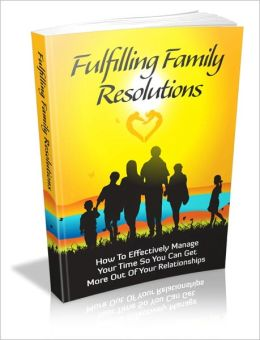 Fulfilling Family Resolutions - How To Effectively Manage Your Time So You Can Get More Out Of Your Relationships