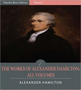 The Works of Alexander Hamilton: All Volumes (Illustrated)