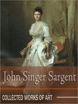John Singer Sargent: Collected Works of Art (Full Color)