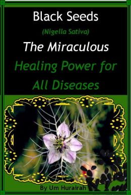 Black Seeds (Nigella Sativa) The Miraculous Healing Power for all Diseases