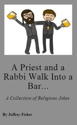 A Priest and a Rabbi Walk Into a Bar... A Collection of Adult Religious Jokes
