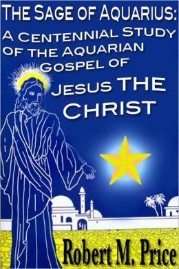 The Sage of Aquarius: A Centennial Study of the Aquarian Gospel of Jesus the Christ