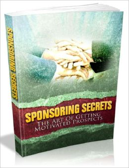 Sponsoring Secrets - The Art Of Getting Motivated Prospects (Recommended)