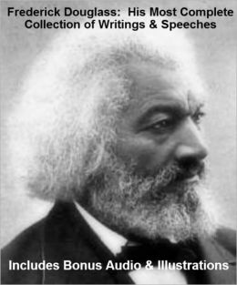 FREDERICK DOUGLASS - His Most Complete Collection of Writings, Works, & Speeches With Illustrations PLUS BONUS AUDIO