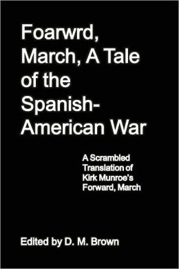Foarwrd, March, A Tale of the Spanish-American War: A Scrambled Translation of Kirk Munroe's Forward, March