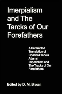 Imerpialism and The Tarcks of Our Forefathers: A Scrambled Translation of Charles Francis Adams' Imperialism and The Tracks of Our Forefathers