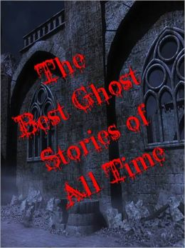 THE BEST GHOST STORIES OF ALL TIME (Special Nook Bestseller Edition) Classic Masterpeices of Paranormal, Occult and Ghost Stories