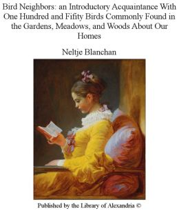 Bird Neighbors: an Introductory Acquaintance With One Hundred and Fifity Birds Commonly Found in the Gardens, Meadows, and Woods About Our Homes