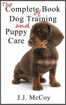 Complete Book of Dogs and Puppy Care: Choosing a Dog Breed, Puppy Care and Dog Training Advice with Dog Commands