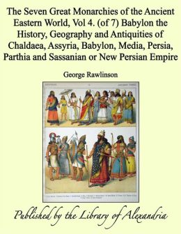 The Seven Great Monarchies of the Ancient Eastern World, Vol 4. (of 7): Babylon the History, Geography and Antiquities of Chaldaea, Assyria, Babylon, Media, Persia, Parthia and Sassanian or New Persian Empire