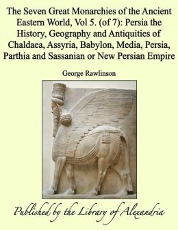 The Seven Great Monarchies of the Ancient Eastern World, Vol 5. (of 7): Persia the History, Geography and Antiquities of Chaldaea, Assyria, Babylon, Media, Persia, Parthia and Sassanian or New Persian Empire