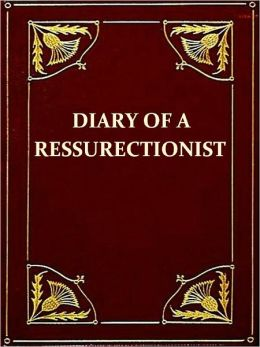 The Diary of a Resurrectionist to Which Are Added an Account of the Resurrection Men in London and a Short History of the Passing of the Anatomy Act [Illustrated]