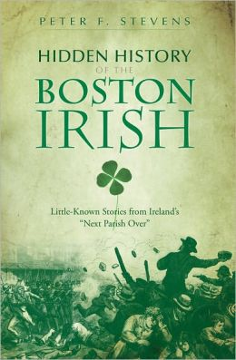 Hidden History of the Boston Irish: Little-Known Stories from Ireland's