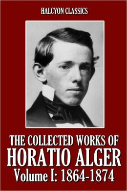 The Collected Works of Horatio Alger, Volume I: 1864-1874