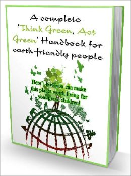 A Complete 'Think Green, Act Green' Handbook for Earth-friendly People
