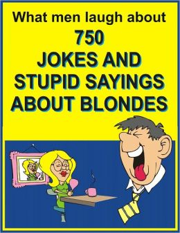 What men laugh about: 750 JOKES ANS STUPID SAYINGS ABOUT BLONDES