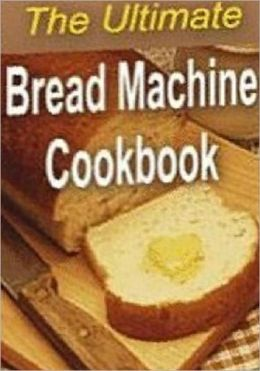 Quick and Easy Cooking Recipes - The Ultimate Bread Machine Cookbook- Imagine the smell of fresh bread coming from your kitchen..