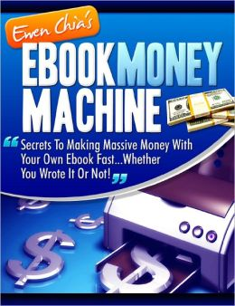 EBOOK MONEY MACHINE-Secrets To Making Massive Money With Your Own Ebook Fast—Whether You Wrote It Or Not!
