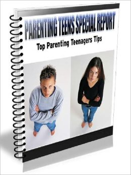 Parenting Teens Special Report - Top Parenting Teenagers Tips