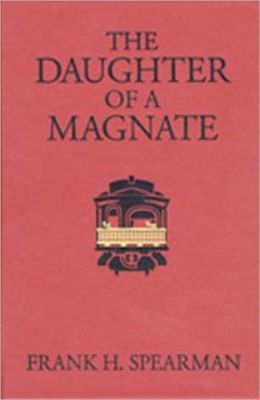 The Daughter Of A Magnate: A Western, Romance, Fiction and Literature Classic By Frank H. Spearman!