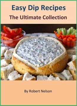 Easy and Fabulous Dip Recipes: The Ultimate Collection of 300 Outstanding Dip Recipes