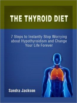 The Thyroid Diet: Simple Steps to Instantly Stop Worrying about Hypothyroidism and Change Your Life Forever