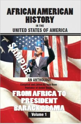 African American History in the United States of America: An Anthology from Africa to President Barack Obama - Volume One Sample Compiled and Edited by Tony Rose, Publisher and CEO of Amber Books