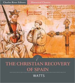 The Christian Recovery of Spain, Being the Story of Spain from the Moorish Conquest to the Fall of Granada (711 – 1491 A.D.)