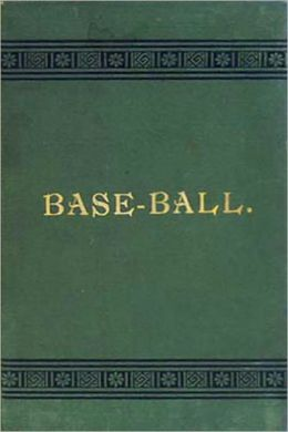 Base-Ball: How to Become a Player! With the Origin, History and Explanation of the Game! A Games, Instructional, History Classic By John Montgomery Ward!