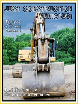 Just Construction Vehicle Photos! Big Book of Photographs & Pictures of Trucks, Tractors, Rollers, and more, Vol. 1