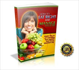 How to Eat Right and Manage Your Life - Mater The Art Of Controlling Your Appetite And Live An Abundant Life ! AAA+++