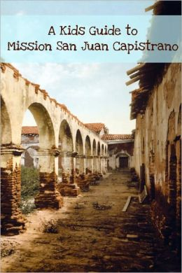 A Kids Guide to Mission San Juan Capistrano: An eBook Just of Kids!