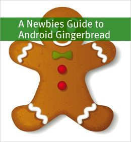 A Newbies Guide to Android Gingerbread: Getting the Most Out of Android