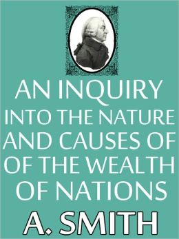 An Inquiry into the Nature and Causes of the Wealth of Nations, Adam Smith, Full Version