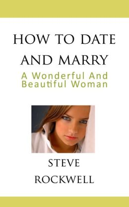 How To Date and Marry a Wonderful and Beautiful Woman