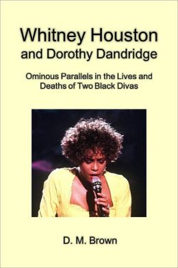 Whitney Houston and Dorothy Dandridge: Ominous Parallels in the Lives and Deaths of Two Black Divas [Article]