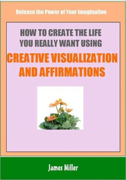 How To Create The Life You Really Want Using Creative Visualization and Affirmations: Release the Power of Your Imagination
