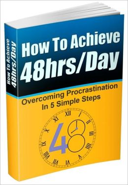 How To Achieve 48 Hrs/Day - Overcoming Procrastination In 5 Simple Steps